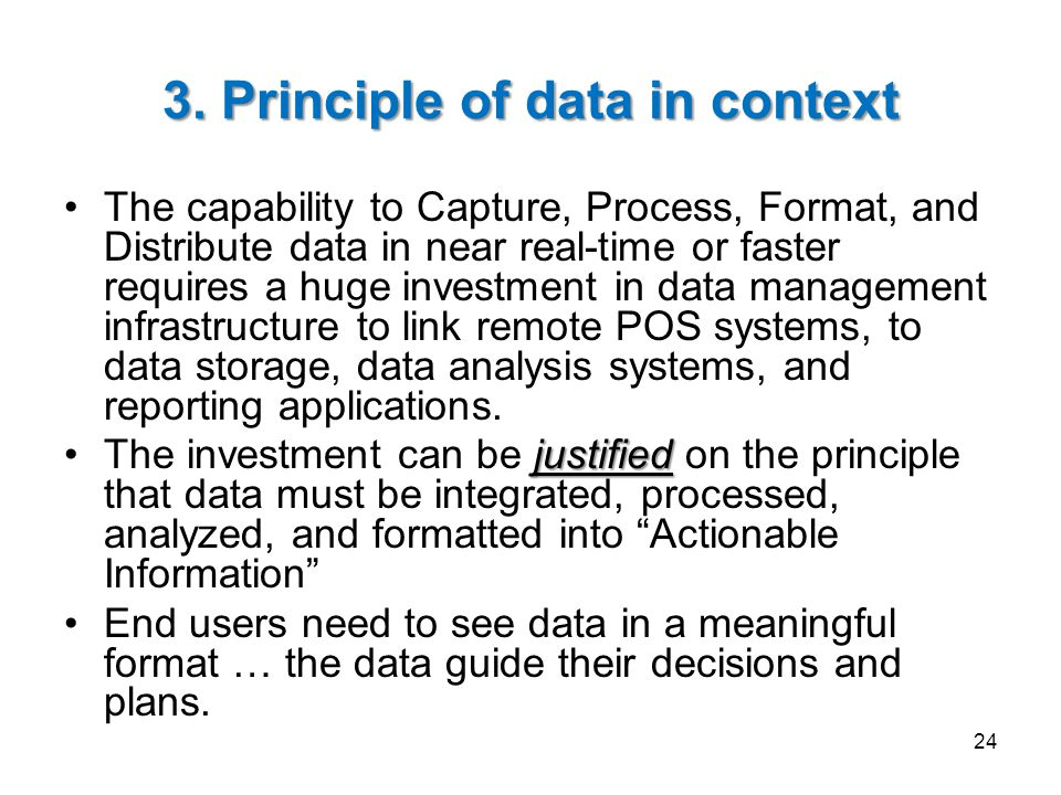 3. Principle of data in context The capability to Capture, Process, Format, and Distribute data in near real-time or faster requires a huge investment