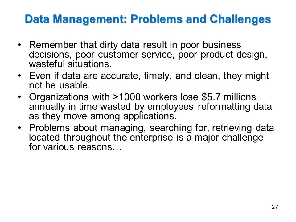 Data Management: Problems and Challenges Remember that dirty data result in poor business decisions, poor customer service, poor product design, wasteful situations.