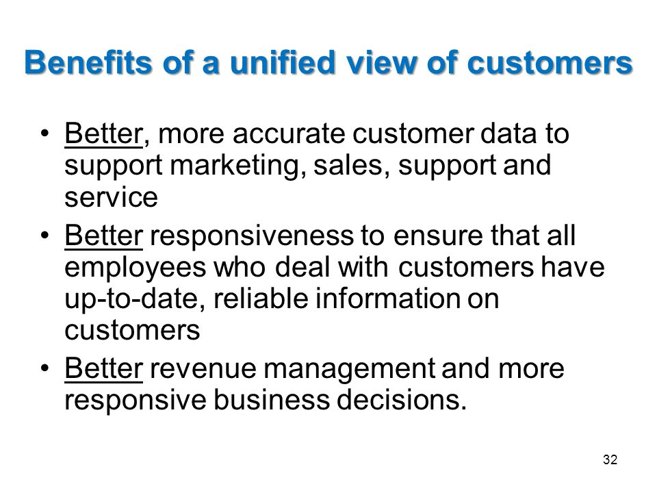 Benefits of a unified view of customers Better, more accurate customer data to support marketing, sales, support and service Better responsiveness to
