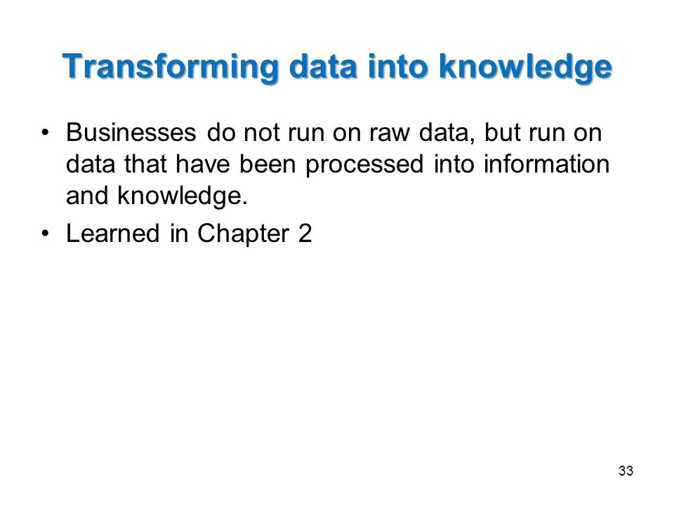 Transforming data into knowledge Businesses do not run on raw data, but run on data that have been processed into information and knowledge.
