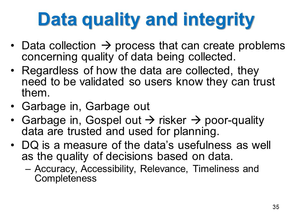Data quality and integrity Data collection  process that can create problems concerning quality of data being collected. Regardless of how the data a