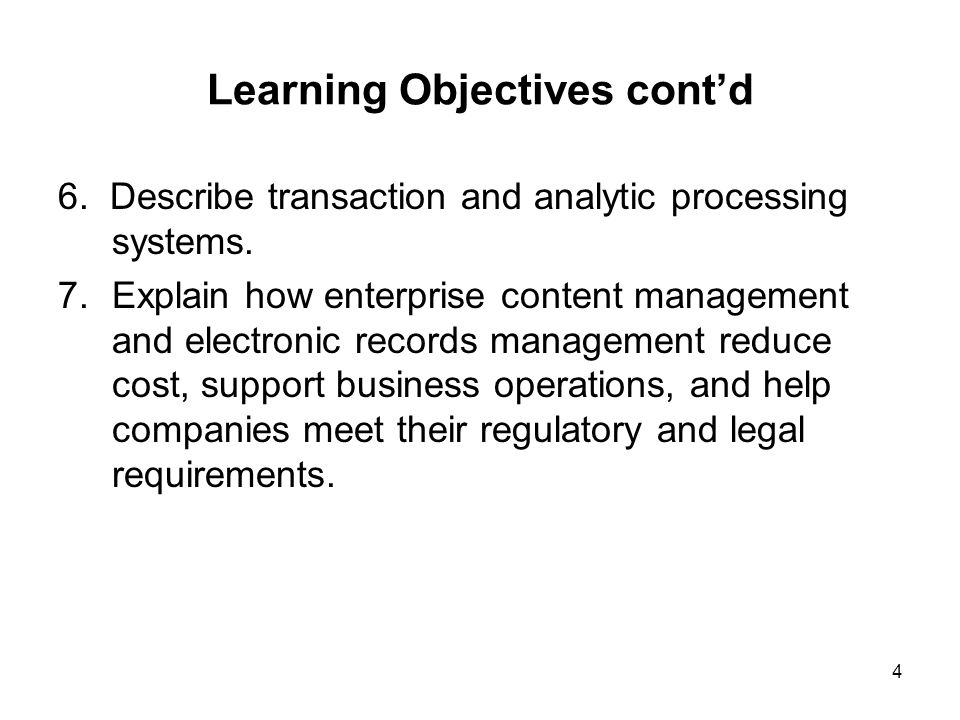 Learning Objectives cont'd 6. Describe transaction and analytic processing systems. 7.Explain how enterprise content management and electronic records