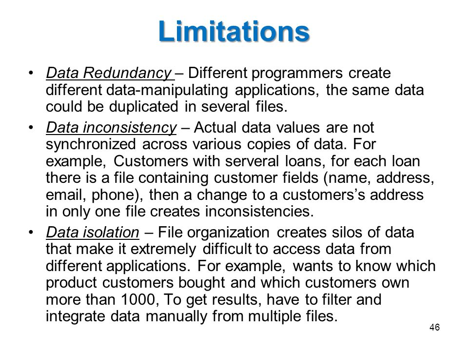 Limitations Data Redundancy – Different programmers create different data-manipulating applications, the same data could be duplicated in several files.