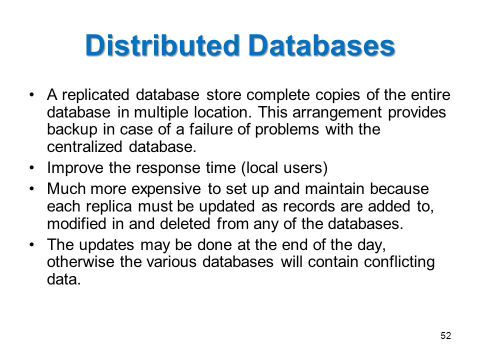 Distributed Databases A replicated database store complete copies of the entire database in multiple location. This arrangement provides backup in cas