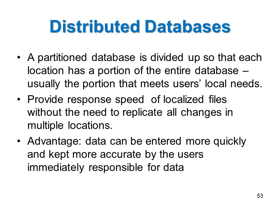 Distributed Databases A partitioned database is divided up so that each location has a portion of the entire database – usually the portion that meets