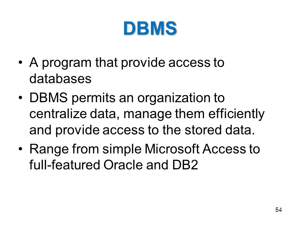 DBMS A program that provide access to databases DBMS permits an organization to centralize data, manage them efficiently and provide access to the sto