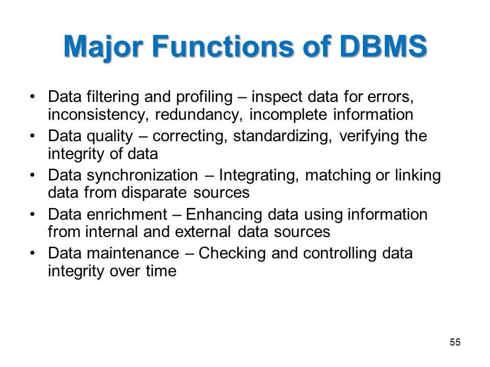 Major Functions of DBMS Data filtering and profiling – inspect data for errors, inconsistency, redundancy, incomplete information Data quality – correcting, standardizing, verifying the integrity of data Data synchronization – Integrating, matching or linking data from disparate sources Data enrichment – Enhancing data using information from internal and external data sources Data maintenance – Checking and controlling data integrity over time 55
