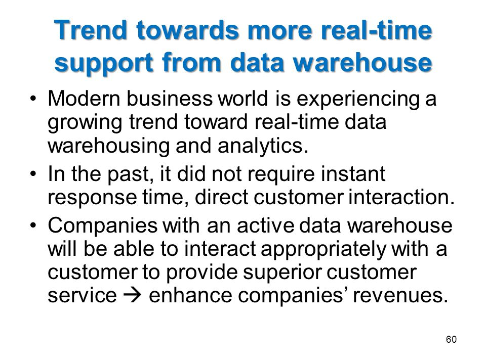 Trend towards more real-time support from data warehouse Modern business world is experiencing a growing trend toward real-time data warehousing and analytics.