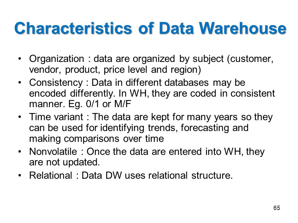 Characteristics of Data Warehouse Organization : data are organized by subject (customer, vendor, product, price level and region) Consistency : Data in different databases may be encoded differently.