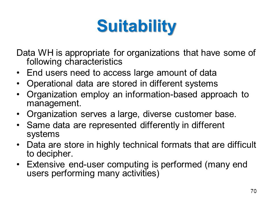 Suitability Data WH is appropriate for organizations that have some of following characteristics End users need to access large amount of data Operati