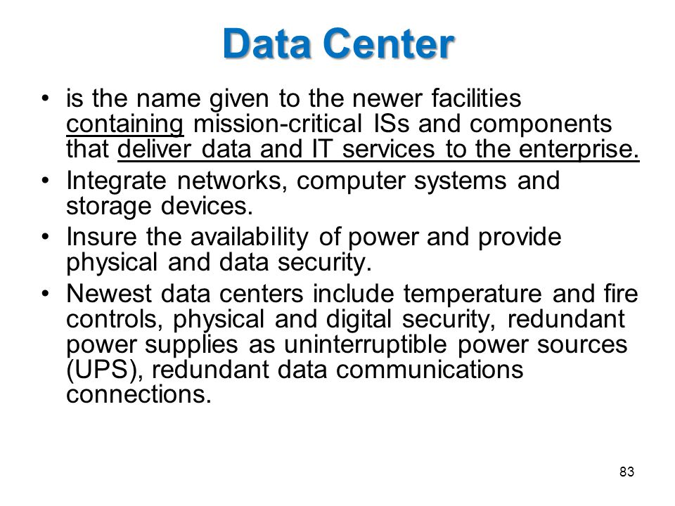 Data Center is the name given to the newer facilities containing mission-critical ISs and components that deliver data and IT services to the enterprise.