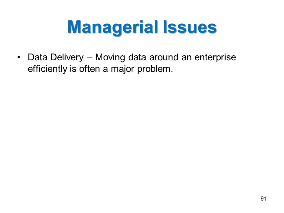 Managerial Issues Data Delivery – Moving data around an enterprise efficiently is often a major problem. 91