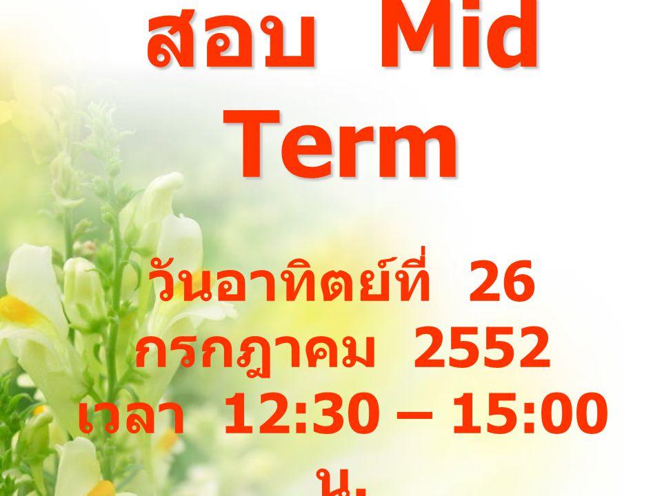 สอบ Mid Term สอบ Mid Term วันอาทิตย์ที่ 26 กรกฎาคม 2552 เวลา 12:30 – 15:00 น.