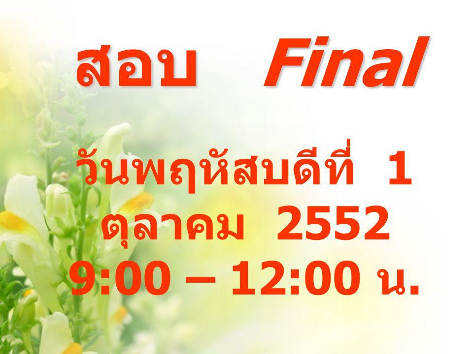 สอบ Final สอบ Final วันพฤหัสบดีที่ 1 ตุลาคม 2552 9:00 – 12:00 น.