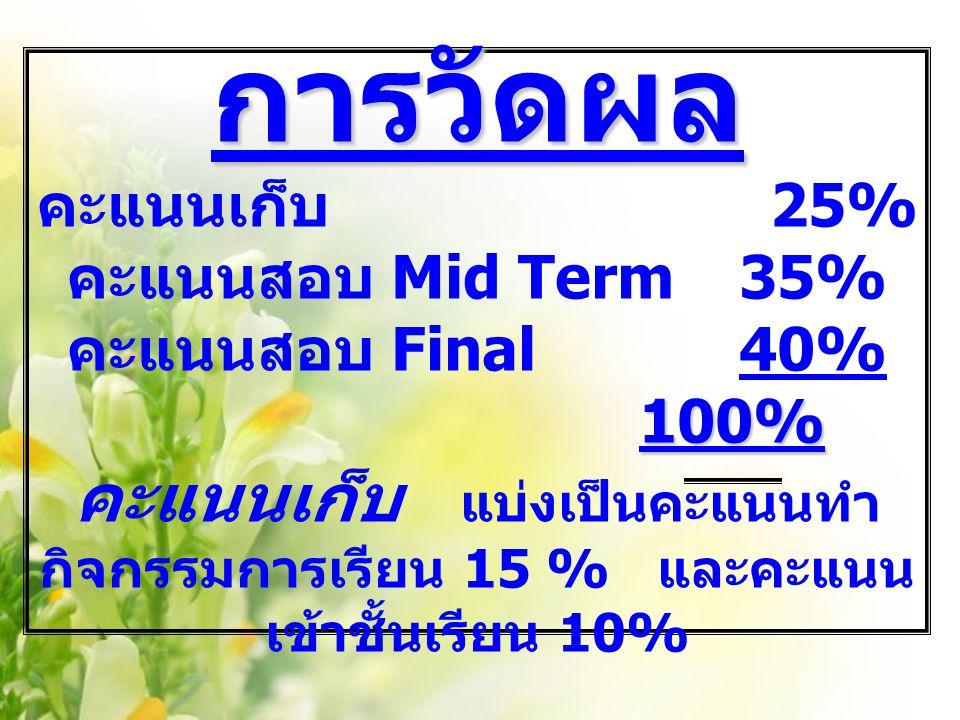 การวัดผล 100% การวัดผล คะแนนเก็บ 25% คะแนนสอบ Mid Term 35% คะแนนสอบ Final 40% 100% คะแนนเก็บ แบ่งเป็นคะแนนทำ กิจกรรมการเรียน 15 % และคะแนน เข้าชั้นเรียน 10%