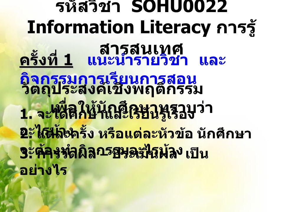 รหัสวิชา SOHU0022 Information Literacy การรู้ สารสนเทศ ครั้งที่ 1 ครั้งที่ 1 แนะนำรายวิชา และ กิจกรรมการเรียนการสอน วัตถุประสงค์เชิงพฤติกรรม เพื่อให้น