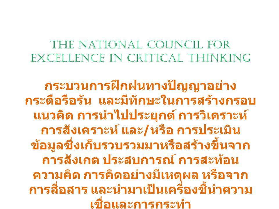 The National Council for Excellence in Critical Thinking กระบวนการฝึกฝนทางปัญญาอย่าง กระตือรือร้น และมีทักษะในการสร้างกรอบ แนวคิด การนำไปประยุกต์ การว