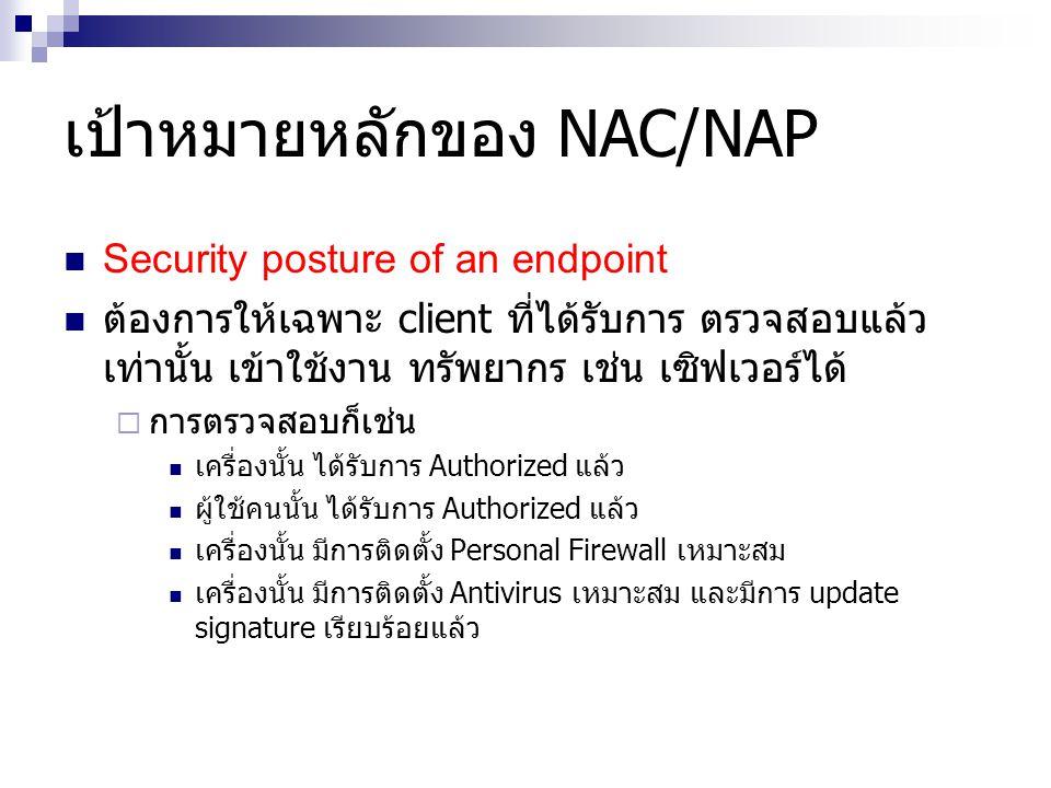 เป้าหมายหลักของ NAC/NAP Security posture of an endpoint ต้องการให้เฉพาะ client ที่ได้รับการ ตรวจสอบแล้ว เท่านั้น เข้าใช้งาน ทรัพยากร เช่น เซิฟเวอร์ได้