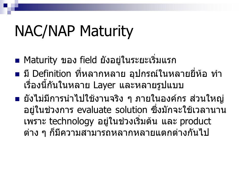 NAC/NAP Maturity Maturity ของ field ยังอยู่ในระยะเริ่มแรก มี Definition ที่หลากหลาย อุปกรณ์ในหลายยี่ห้อ ทำ เรื่องนี้กันในหลาย Layer และหลายรูปแบบ ยังไ
