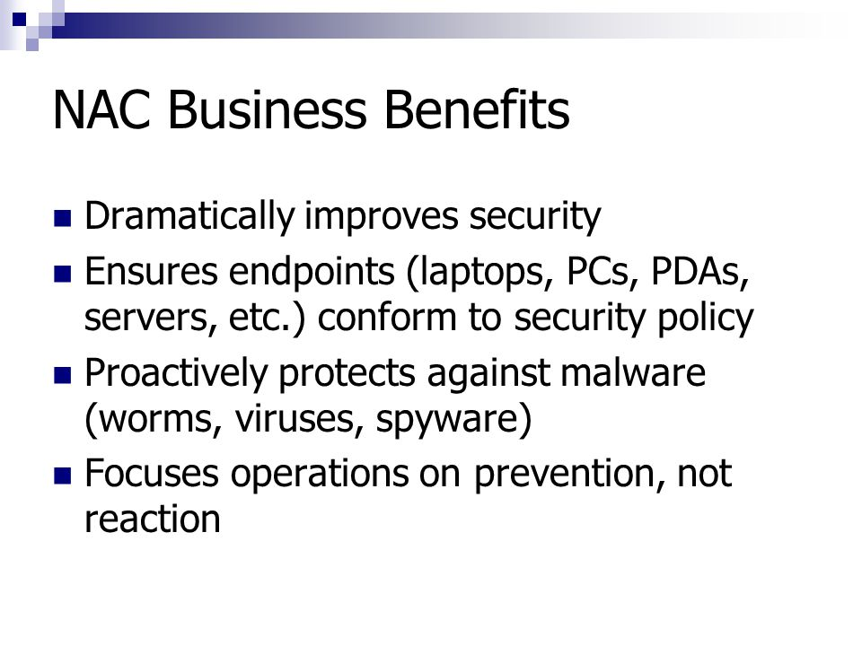 NAC Business Benefits Dramatically improves security Ensures endpoints (laptops, PCs, PDAs, servers, etc.) conform to security policy Proactively prot