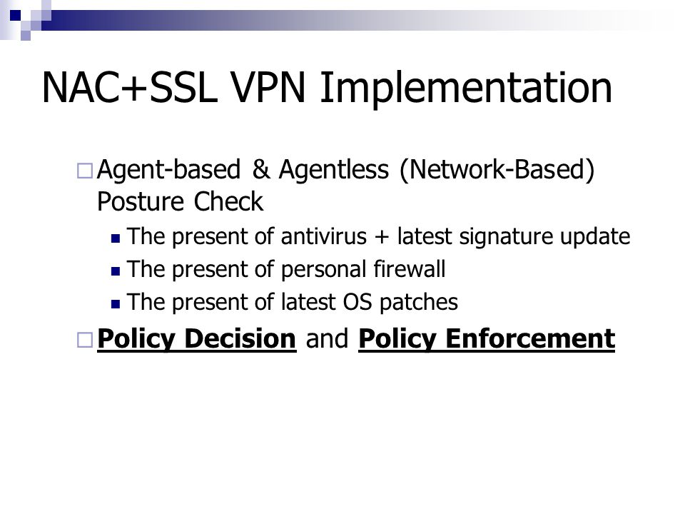 NAC+SSL VPN Implementation  Agent-based & Agentless (Network-Based) Posture Check The present of antivirus + latest signature update The present of p