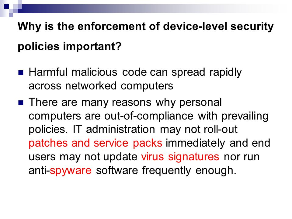 Why is the enforcement of device-level security policies important? Harmful malicious code can spread rapidly across networked computers There are man