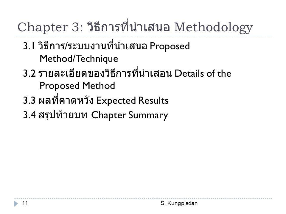 Chapter 3: วิธีการที่นำเสนอ Methodology S. Kungpisdan11 3.1 วิธีการ / ระบบงานที่นำเสนอ Proposed Method/Technique 3.2 รายละเอียดของวิธีการที่นำเสอน Det