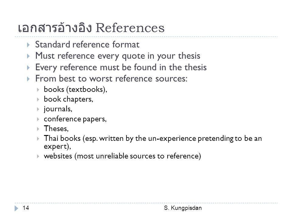 เอกสารอ้างอิง References S. Kungpisdan14  Standard reference format  Must reference every quote in your thesis  Every reference must be found in th