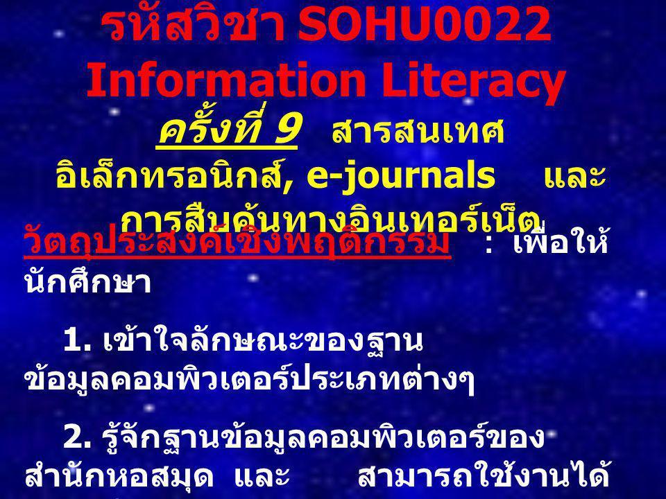 รหัสวิชา SOHU0022 Information Literacy ครั้งที่ 9 สารสนเทศ อิเล็กทรอนิกส์, e-journals และ การสืบค้นทางอินเทอร์เน็ต วัตถุประสงค์เชิงพฤติกรรม : เพื่อให้