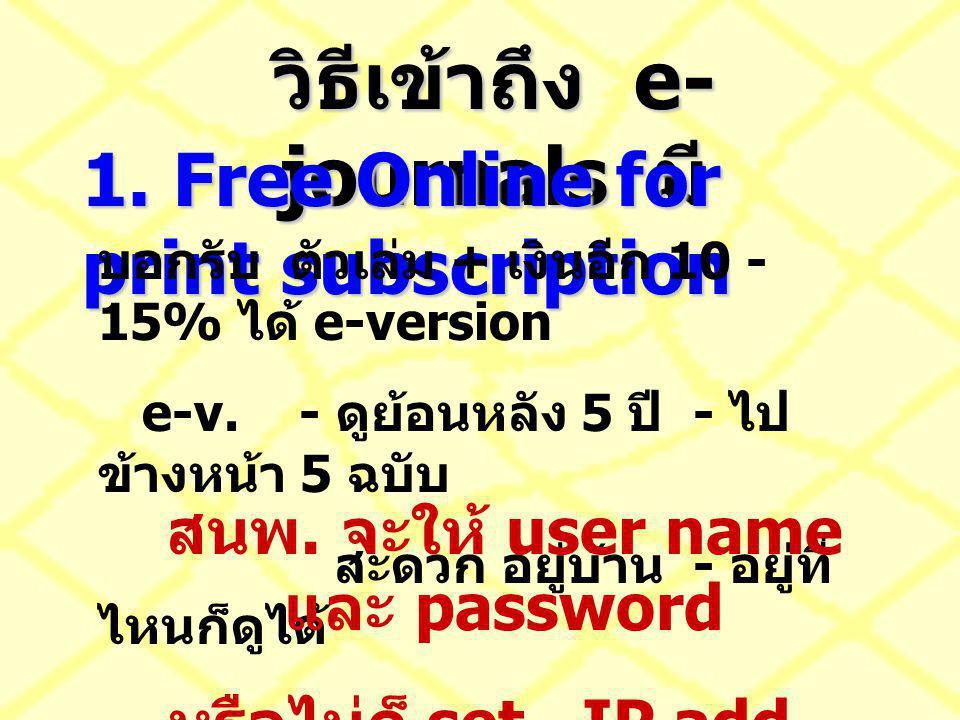 วิธีเข้าถึง e- journals มี 1. Free Online for print subscription บอกรับ ตัวเล่ม + เงินอีก 10 - 15% ได้ e-version e-v. - ดูย้อนหลัง 5 ปี - ไป ข้างหน้า