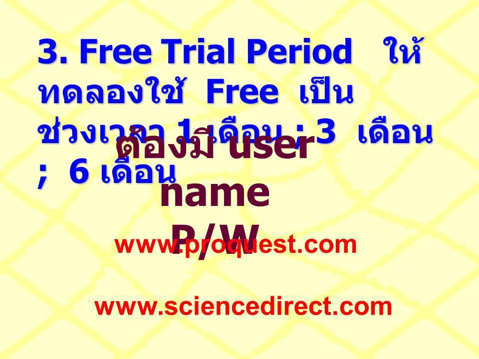 3. Free Trial Period ให้ ทดลองใช้ Free เป็น ช่วงเวลา 1 เดือน ; 3 เดือน ; 6 เดือน ต้องมี user name P/W www.proquest.com www.sciencedirect.com