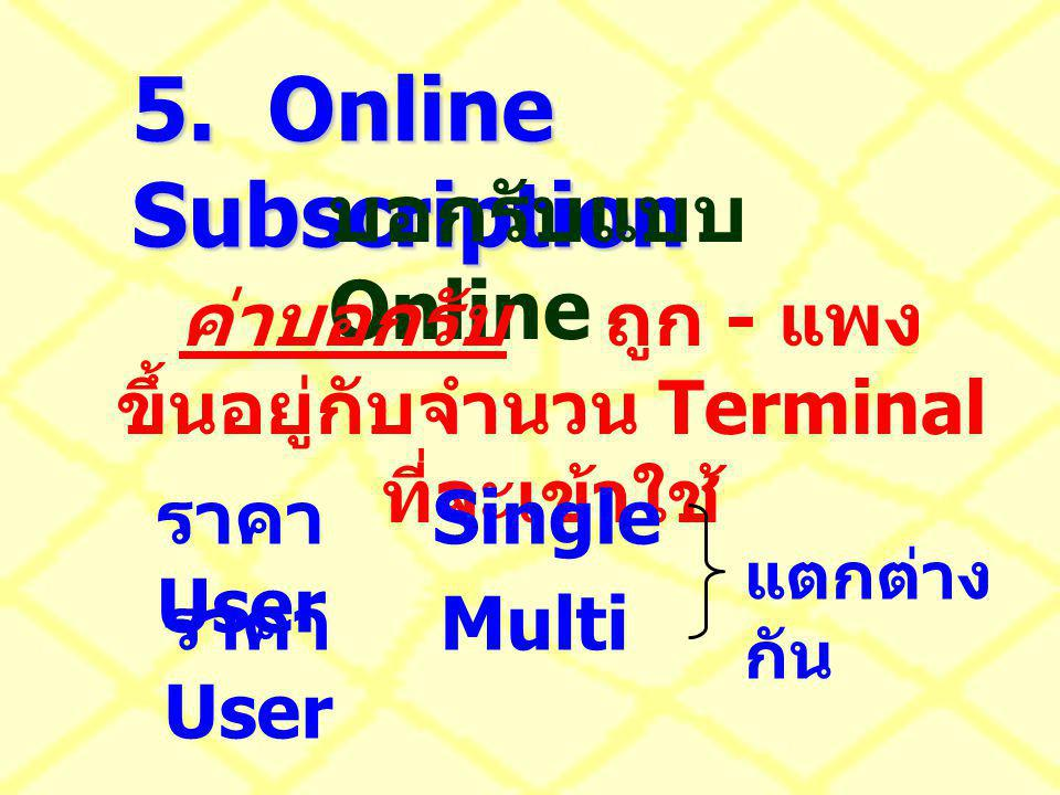 5. Online Subscription บอกรับแบบ Online ค่าบอกรับถูก - แพง ขึ้นอยู่กับจำนวน Terminal ที่จะเข้าใช้ ราคา Single User ราคา Multi User แตกต่าง กัน