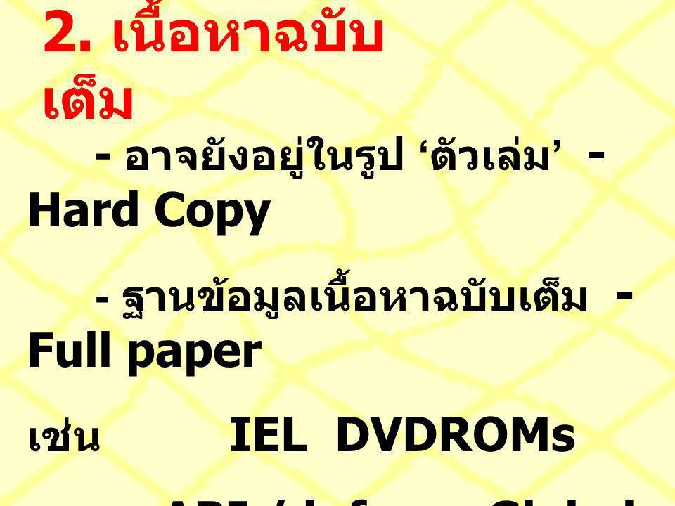 2. เนื้อหาฉบับ เต็ม - อาจยังอยู่ในรูป ' ตัวเล่ม ' - Hard Copy - ฐานข้อมูลเนื้อหาฉบับเต็ม - Full paper เช่น IEL DVDROMs ABI / inform Global