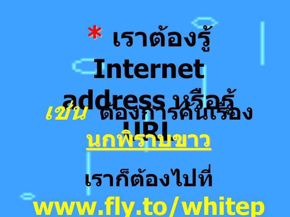 * * เราต้องรู้ Internet address หรือรู้ URL นกพิราบขาว เช่น ต้องการค้นเรื่อง นกพิราบขาว เราก็ต้องไปที่ www.fly.to/whitep igeon