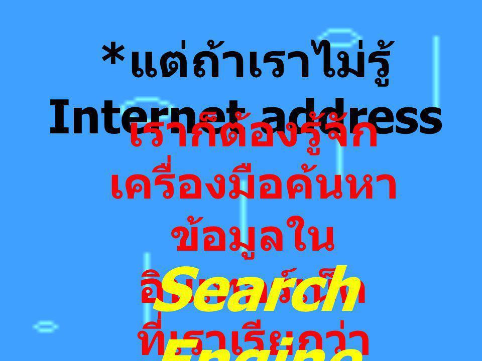 * แต่ถ้าเราไม่รู้ Internet address เราก็ต้องรู้จัก เครื่องมือค้นหา ข้อมูลใน อินเทอร์เน็ต ที่เราเรียกว่า Search Engine
