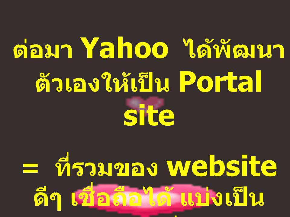 ต่อมา Yahoo ได้พัฒนา ตัวเองให้เป็น Portal site = ที่รวมของ website ดีๆ เชื่อถือได้ แบ่งเป็น 14 กลุ่ม