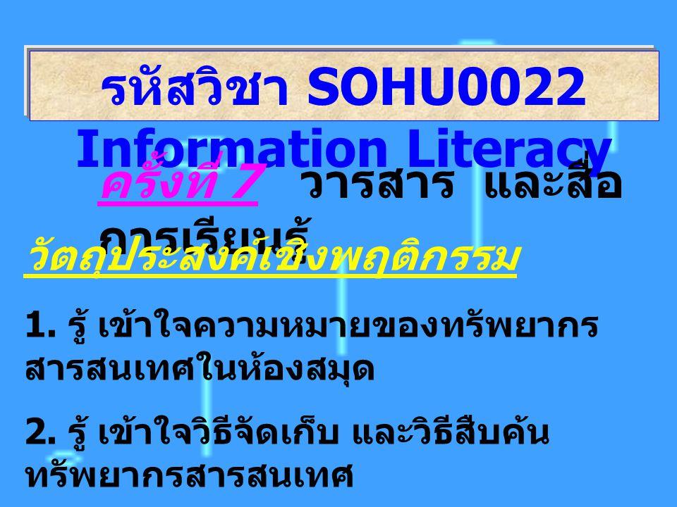 รหัสวิชา SOHU0022 Information Literacy ครั้งที่ 7 วารสาร และสื่อ การเรียนรู้ วัตถุประสงค์เชิงพฤติกรรม 1. รู้ เข้าใจความหมายของทรัพยากร สารสนเทศในห้องส