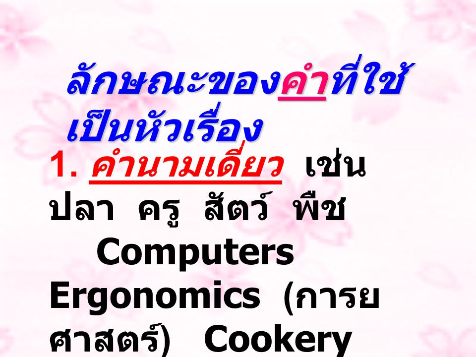 ลักษณะของคำที่ใช้ เป็นหัวเรื่อง 1. คำนามเดี่ยว เช่น ปลา ครู สัตว์ พืช Computers Ergonomics ( การย ศาสตร์ ) Cookery