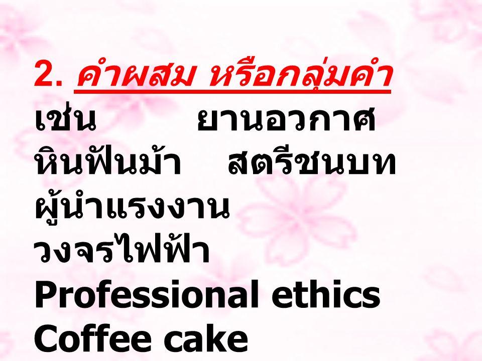 2. คำผสม หรือกลุ่มคำ เช่น ยานอวกาศ หินฟันม้า สตรีชนบท ผู้นำแรงงาน วงจรไฟฟ้า Professional ethics Coffee cake Biotechnology