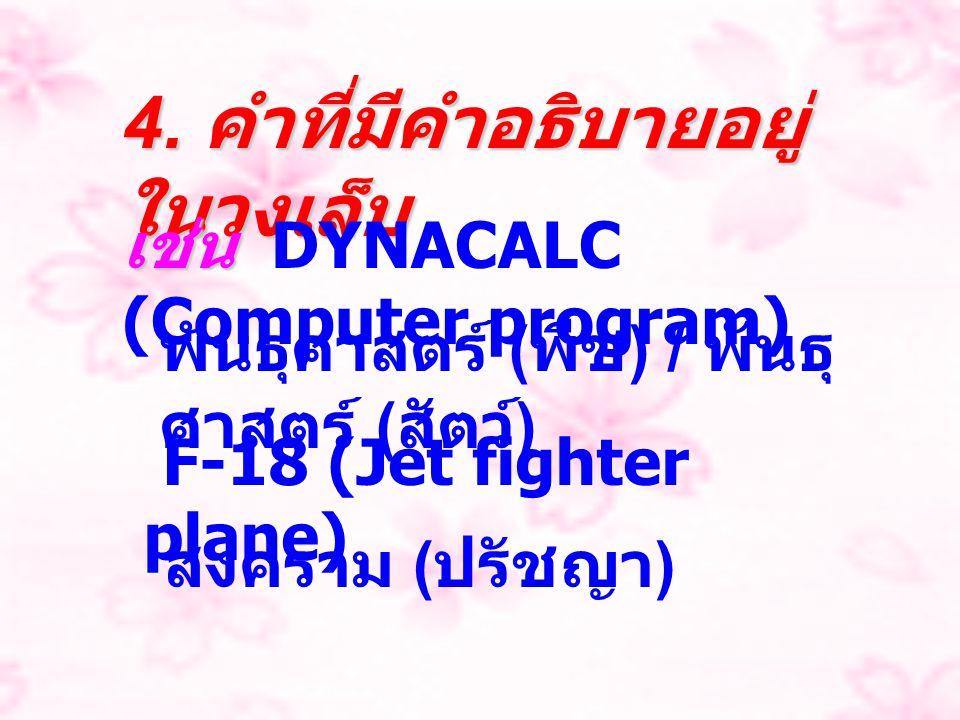 4. คำที่มีคำอธิบายอยู่ ในวงเล็บ เช่น เช่น DYNACALC (Computer program) พันธุศาสตร์ ( พืช ) / พันธุ ศาสตร์ ( สัตว์ ) F-18 (Jet fighter plane) สงคราม ( ป