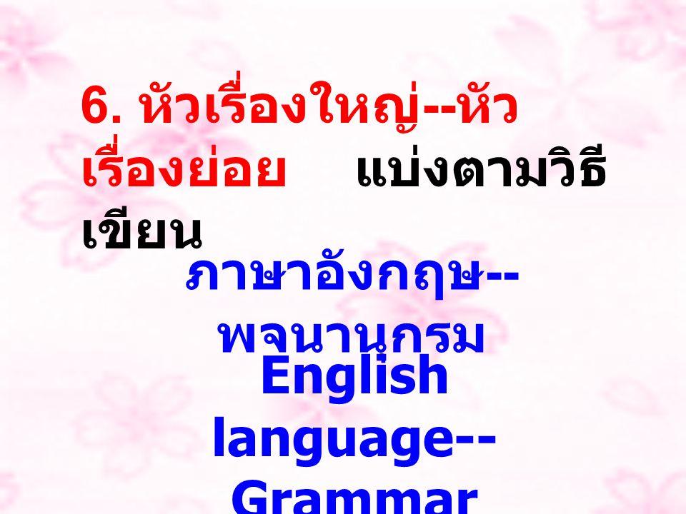 6. หัวเรื่องใหญ่ -- หัว เรื่องย่อย แบ่งตามวิธี เขียน ภาษาอังกฤษ -- พจนานุกรม English language-- Grammar