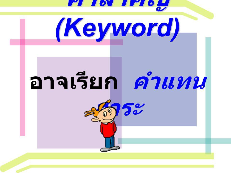 คำสำคัญ (Keyword) คำสำคัญ (Keyword) อาจเรียก คำแทน สาระ