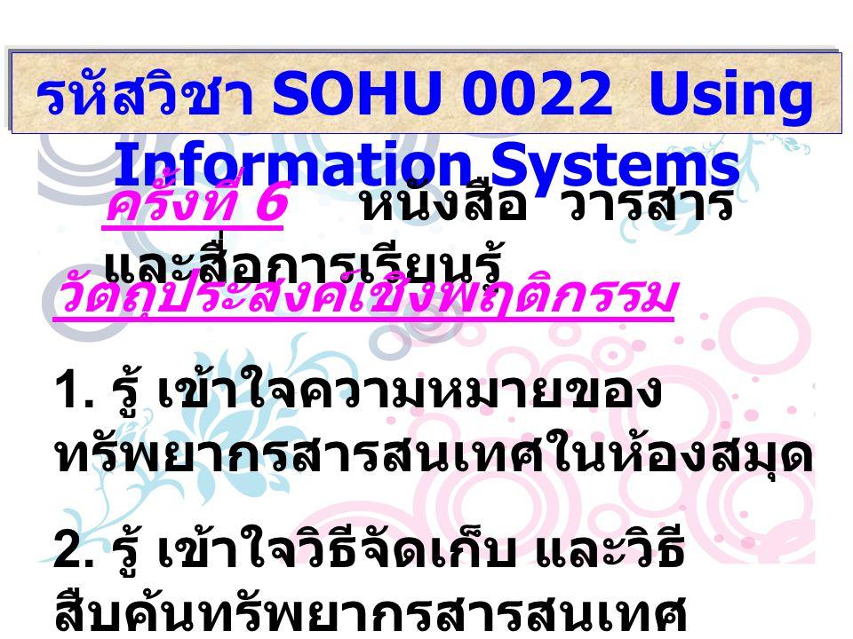 รหัสวิชา SOHU 0022 Using Information Systems ครั้งที่ 6 หนังสือ วารสาร และสื่อการเรียนรู้ วัตถุประสงค์เชิงพฤติกรรม 1. รู้ เข้าใจความหมายของ ทรัพยากรสา