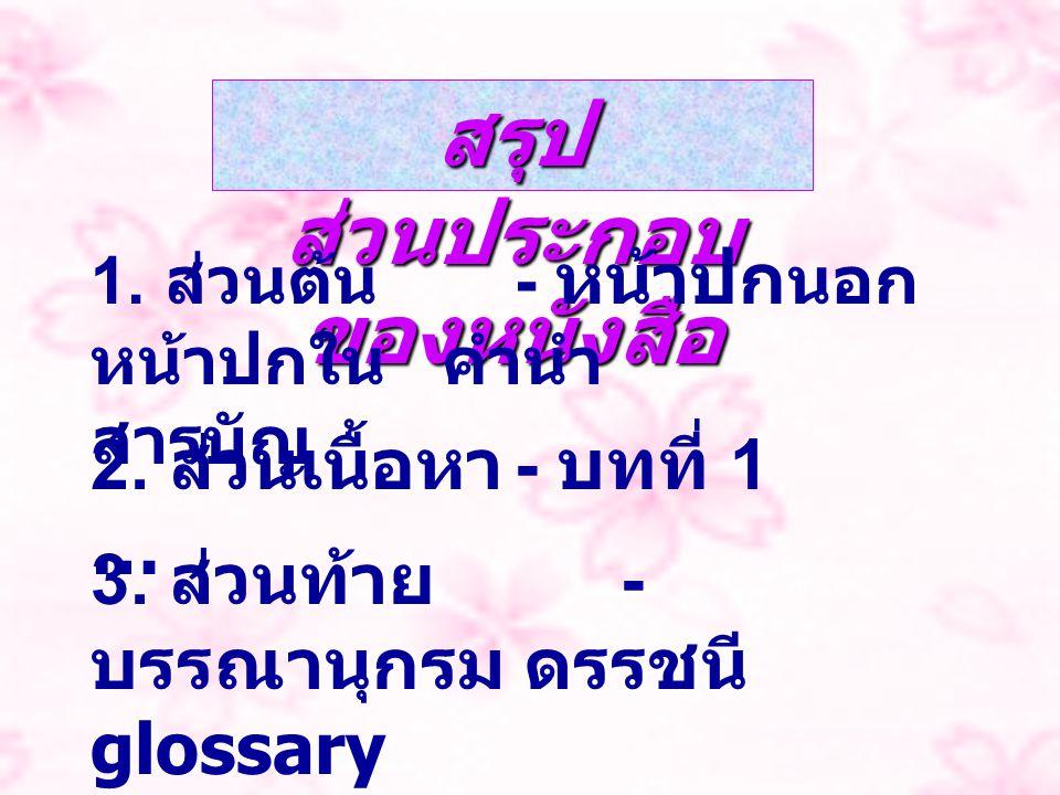 สรุป ส่วนประกอบ ของหนังสือ 1. ส่วนต้น - หน้าปก นอก หน้าปกใน คำนำ สารบัญ 2. ส่วนเนื้อหา - บทที่ 1 … 3. ส่วนท้าย - บรรณานุกรม ดรรชนี glossary