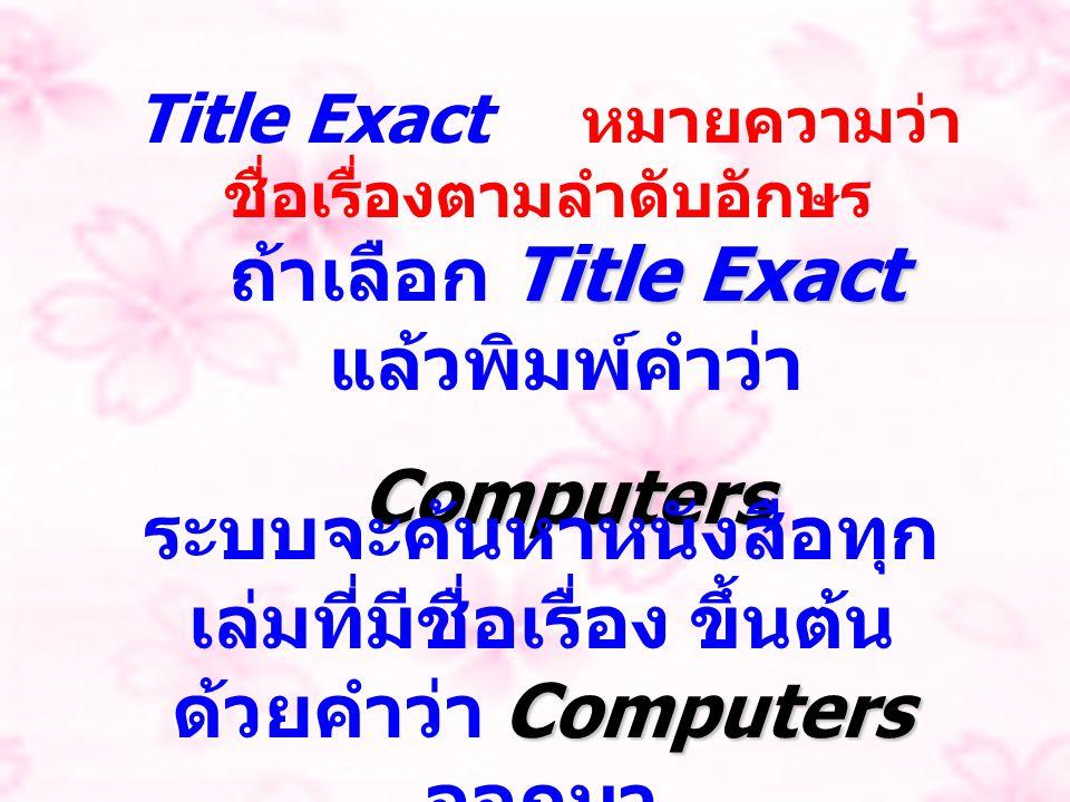 Title Exact หมายความว่า ชื่อเรื่องตามลำดับอักษร Title Exact ถ้าเลือก Title Exact แล้วพิมพ์คำว่าComputers Computers ระบบจะค้นหาหนังสือทุก เล่มที่มีชื่อ