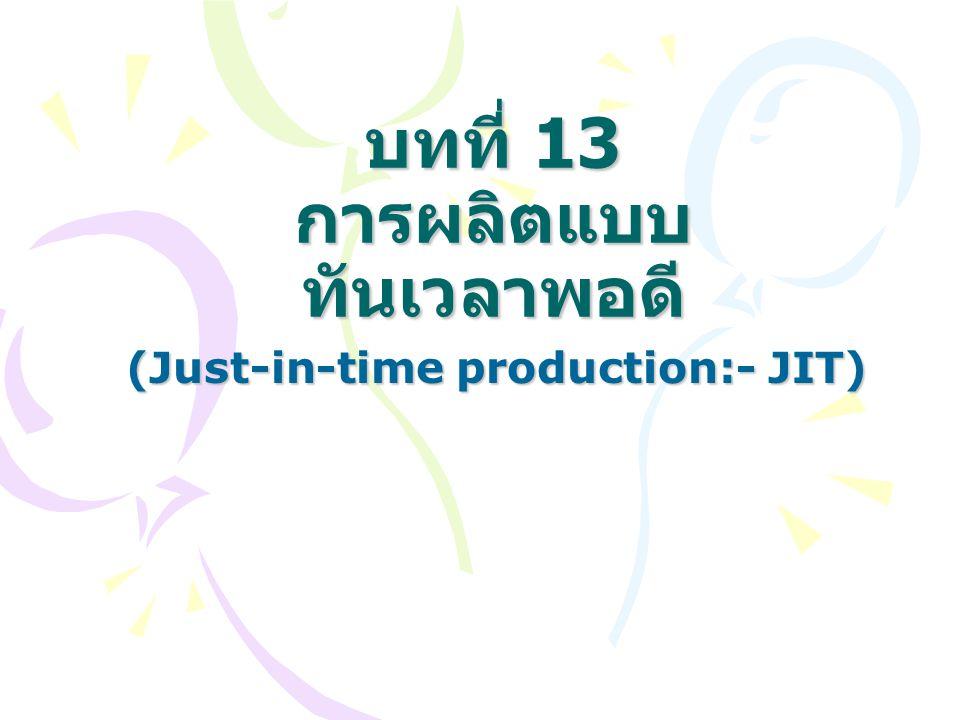 JIT เป็นการผลิตสินค้าเฉพาะจำนวนที่ จำเป็น ในเวลาที่จำเป็นเท่านั้น แนวคิดของ JIT คือการกำจัดของเสีย (waste) ที่เกิดขึ้นทั้งหมด ของเสีย หมายถึง สิ่งที่ทำให้เกิดต้นทุน แต่ไม่ทำให้เกิดมูลค่าใดๆ เพิ่มขึ้น ดังนั้น ของเสียจึงเป็นสิ่งที่กิจการมีไว้เกินความ จำเป็นขั้นต่ำในด้านต่างๆ เช่น สินค้าคง คลัง พื้นที่โรงงาน เวลา ค่าใช้จ่ายที่มีมาก เกินไป