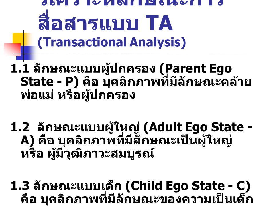 วิเคราะห์ลักษณะการ สื่อสารแบบ TA (Transactional Analysis) 1.1 ลักษณะแบบผู้ปกครอง (Parent Ego State - P) คือ บุคลิกภาพที่มีลักษณะคล้าย พ่อแม่ หรือผู้ปกครอง 1.2 ลักษณะแบบผู้ใหญ่ (Adult Ego State - A) คือ บุคลิกภาพที่มีลักษณะเป็นผู้ใหญ่ หรือ ผู้มีวุฒิภาวะสมบูรณ์ 1.3 ลักษณะแบบเด็ก (Child Ego State - C) คือ บุคลิกภาพที่มีลักษณะของความเป็นเด็ก