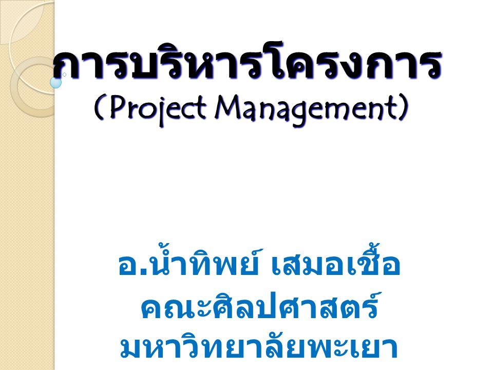 การบริหารโครงการ (Project Management) อ. น้ำทิพย์ เสมอเชื้อ คณะศิลปศาสตร์ มหาวิทยาลัยพะเยา