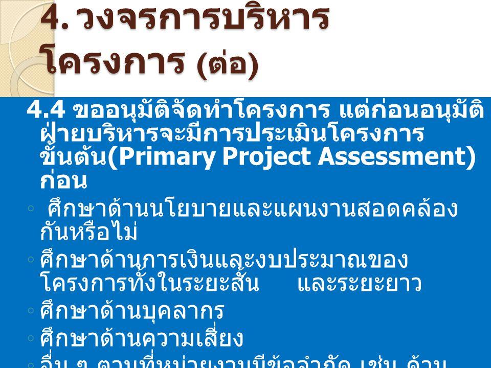 4. วงจรการบริหาร โครงการ ( ต่อ ) 4.4 ขออนุมัติจัดทำโครงการ แต่ก่อนอนุมัติ ฝ่ายบริหารจะมีการประเมินโครงการ ขั้นต้น (Primary Project Assessment) ก่อน ◦