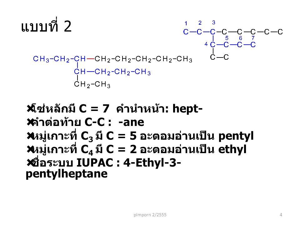  โซ่หลักมี C = 7 คำนำหน้า : hept-  คำต่อท้าย C-C : -ane  หมู่เกาะที่ C 3 มี C = 5 อะตอมอ่านเป็น pentyl  หมู่เกาะที่ C 4 มี C = 2 อะตอมอ่านเป็น ethyl  ชื่อระบบ IUPAC : 4-Ethyl-3- pentylheptane pimporn 2/25554 แบบที่ 2